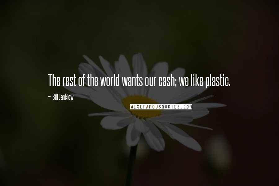 Bill Janklow quotes: The rest of the world wants our cash; we like plastic.