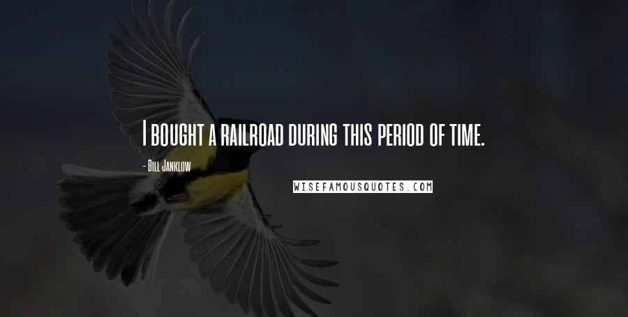 Bill Janklow quotes: I bought a railroad during this period of time.