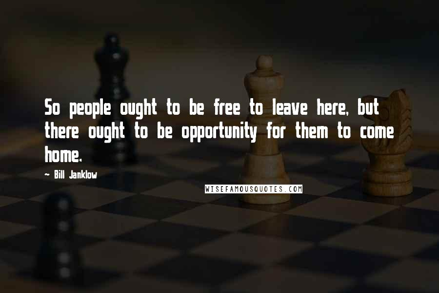 Bill Janklow quotes: So people ought to be free to leave here, but there ought to be opportunity for them to come home.
