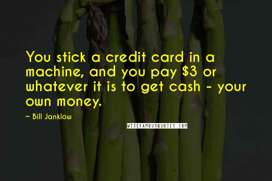 Bill Janklow quotes: You stick a credit card in a machine, and you pay $3 or whatever it is to get cash - your own money.