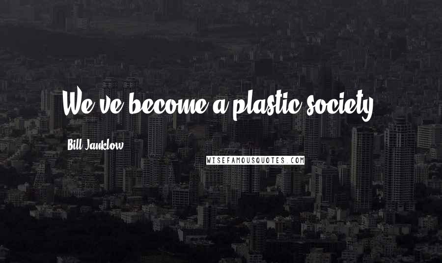 Bill Janklow quotes: We've become a plastic society.