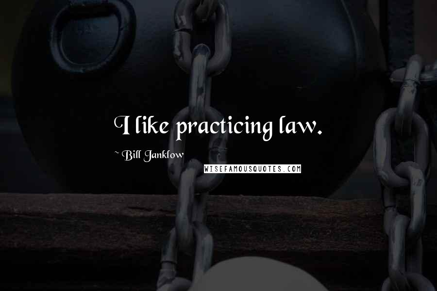 Bill Janklow quotes: I like practicing law.