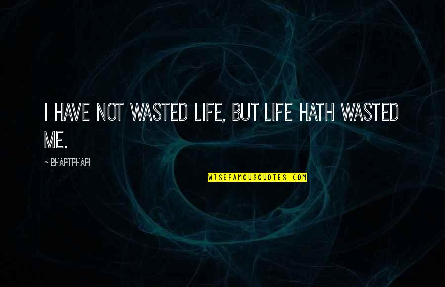 Bill Konigsberg Quotes By Bhartrhari: I have not wasted life, but life hath