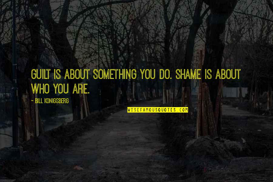 Bill Konigsberg Quotes By Bill Konigsberg: Guilt is about something you do. Shame is