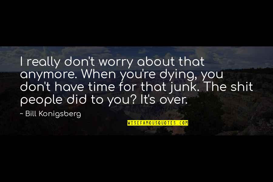 Bill Konigsberg Quotes By Bill Konigsberg: I really don't worry about that anymore. When
