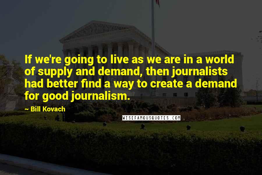 Bill Kovach quotes: If we're going to live as we are in a world of supply and demand, then journalists had better find a way to create a demand for good journalism.