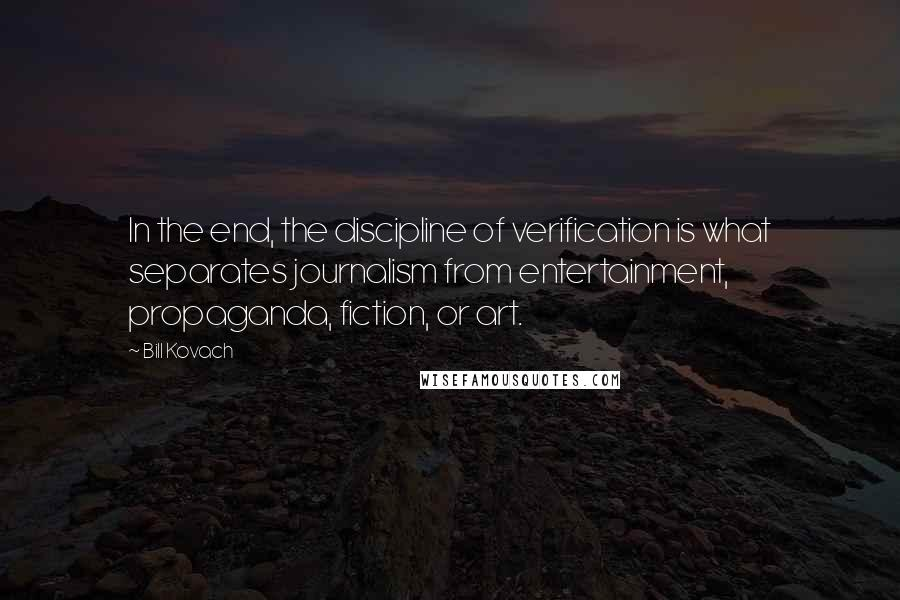 Bill Kovach quotes: In the end, the discipline of verification is what separates journalism from entertainment, propaganda, fiction, or art.