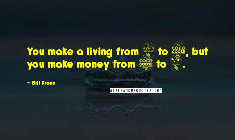 Bill Kraus quotes: You make a living from 8 to 5, but you make money from 5 to 8.