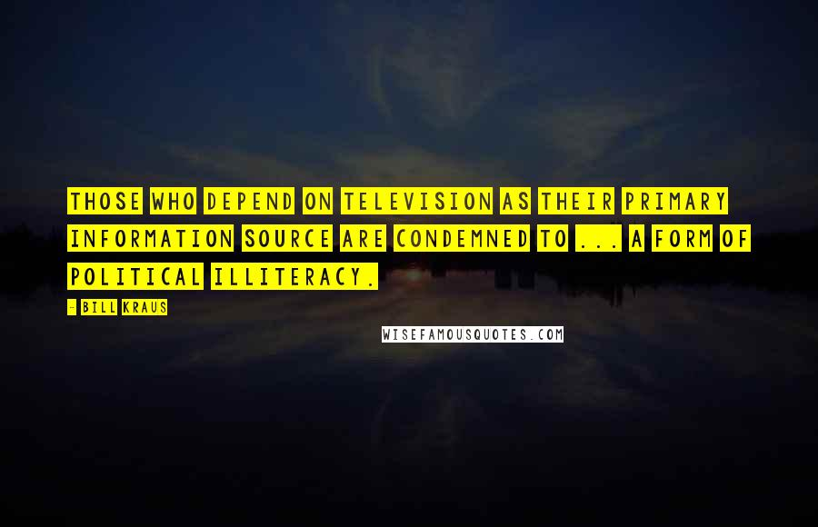 Bill Kraus quotes: Those who depend on television as their primary information source are condemned to ... A form of political illiteracy.