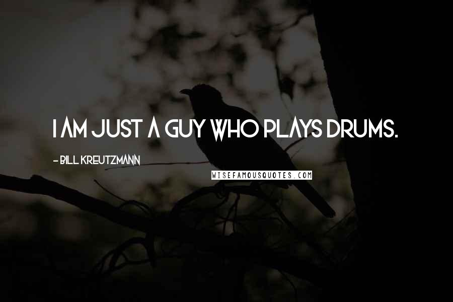 Bill Kreutzmann quotes: I am just a guy who plays drums.