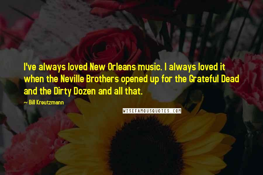 Bill Kreutzmann quotes: I've always loved New Orleans music. I always loved it when the Neville Brothers opened up for the Grateful Dead and the Dirty Dozen and all that.