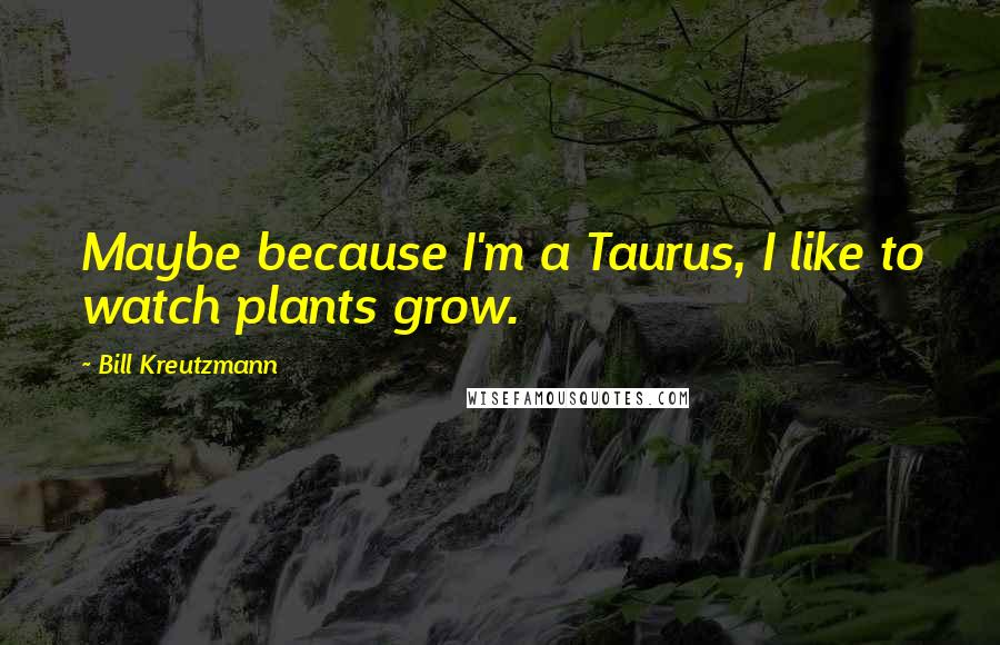 Bill Kreutzmann quotes: Maybe because I'm a Taurus, I like to watch plants grow.