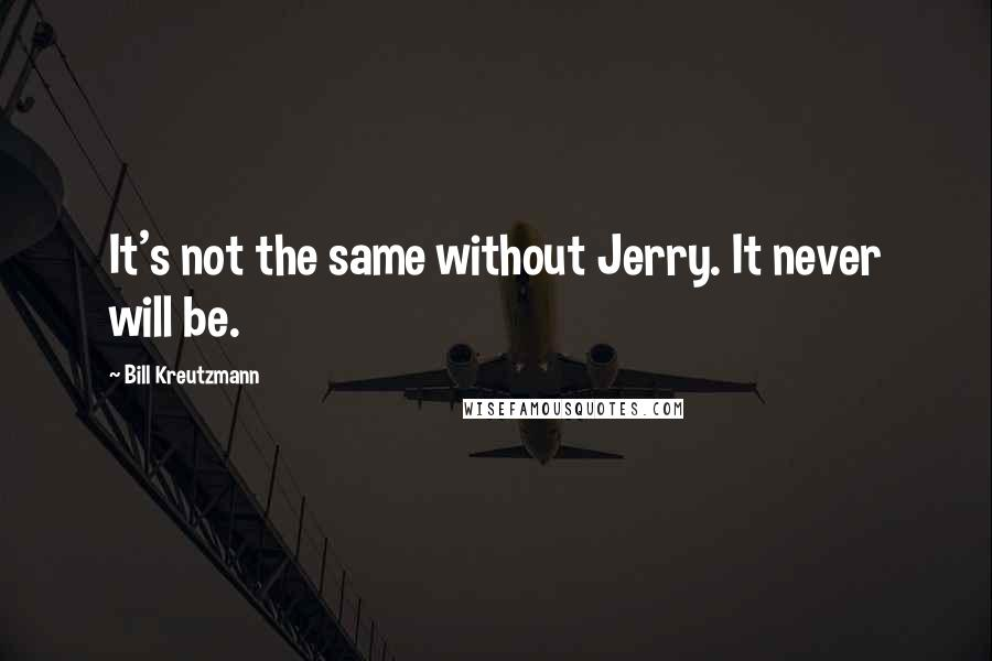 Bill Kreutzmann quotes: It's not the same without Jerry. It never will be.