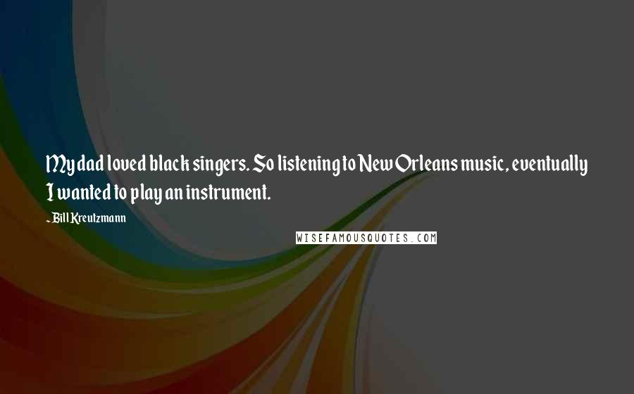 Bill Kreutzmann quotes: My dad loved black singers. So listening to New Orleans music, eventually I wanted to play an instrument.