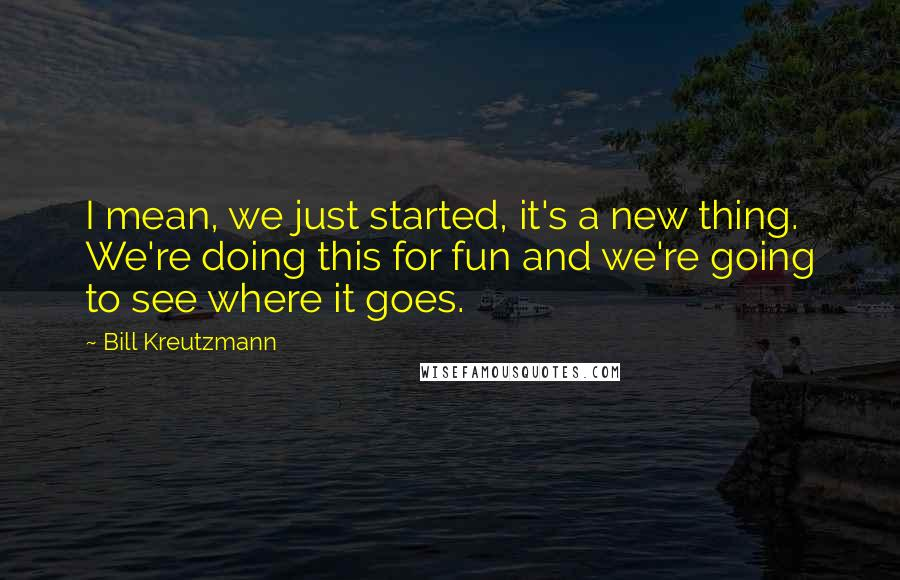Bill Kreutzmann quotes: I mean, we just started, it's a new thing. We're doing this for fun and we're going to see where it goes.
