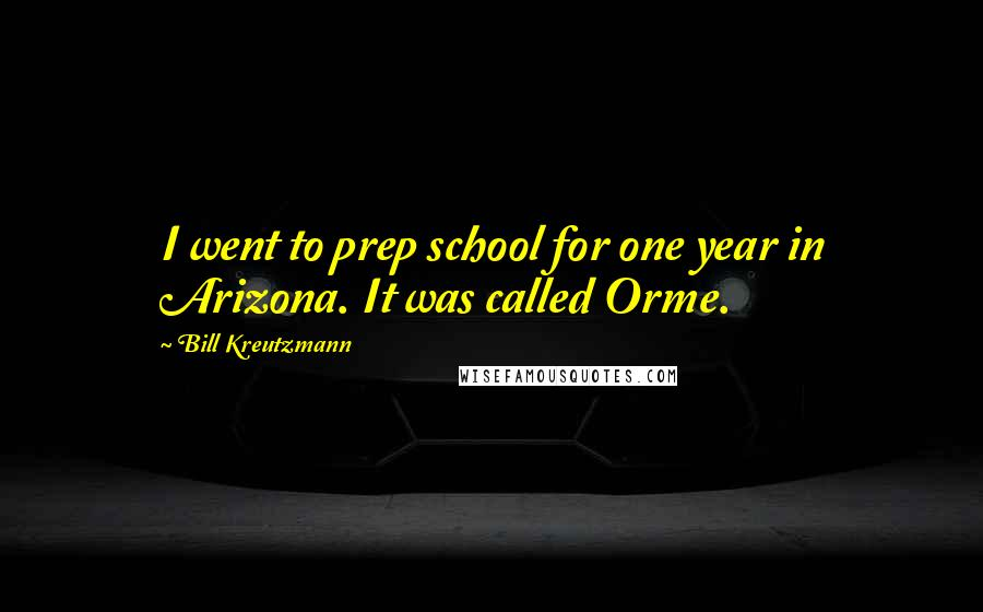 Bill Kreutzmann quotes: I went to prep school for one year in Arizona. It was called Orme.