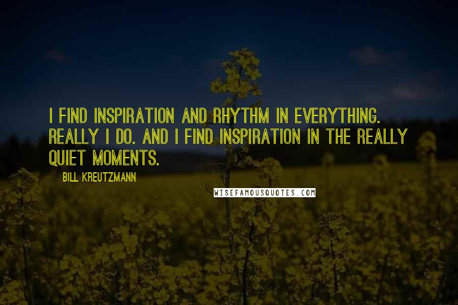 Bill Kreutzmann quotes: I find inspiration and rhythm in everything. Really I do. And I find inspiration in the really quiet moments.