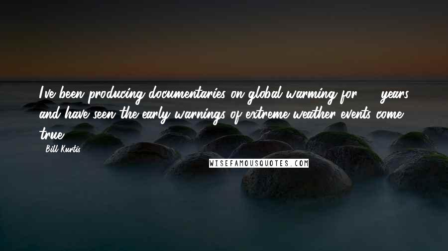 Bill Kurtis quotes: I've been producing documentaries on global warming for 20 years and have seen the early warnings of extreme weather events come true.