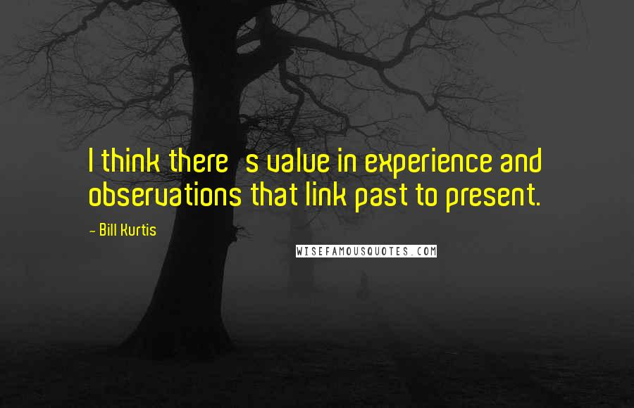 Bill Kurtis quotes: I think there's value in experience and observations that link past to present.