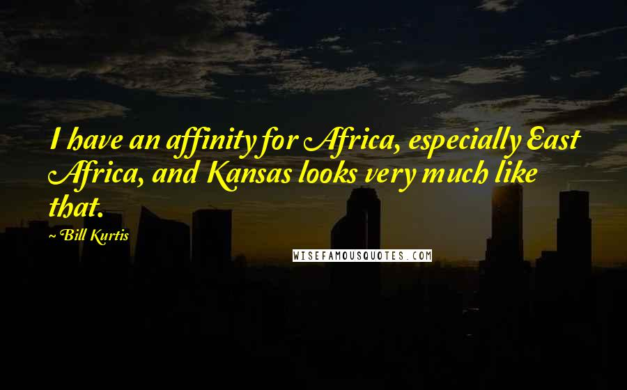 Bill Kurtis quotes: I have an affinity for Africa, especially East Africa, and Kansas looks very much like that.