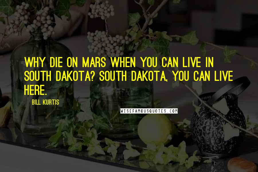 Bill Kurtis quotes: Why die on Mars when you can live in South Dakota? South Dakota, you can live here.