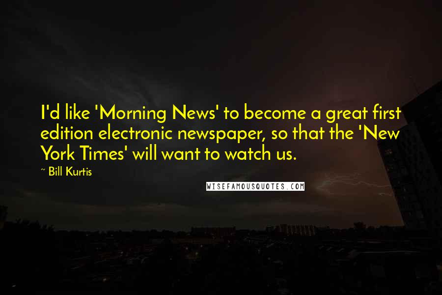 Bill Kurtis quotes: I'd like 'Morning News' to become a great first edition electronic newspaper, so that the 'New York Times' will want to watch us.
