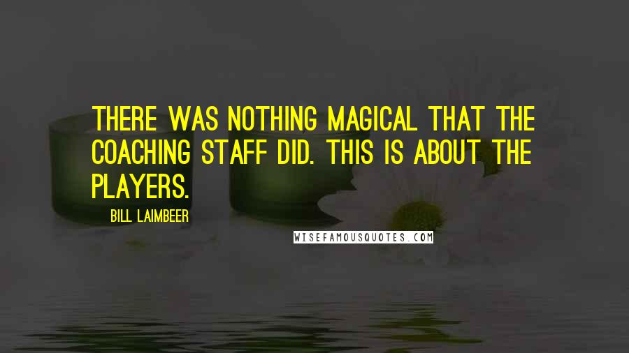 Bill Laimbeer quotes: There was nothing magical that the coaching staff did. This is about the players.