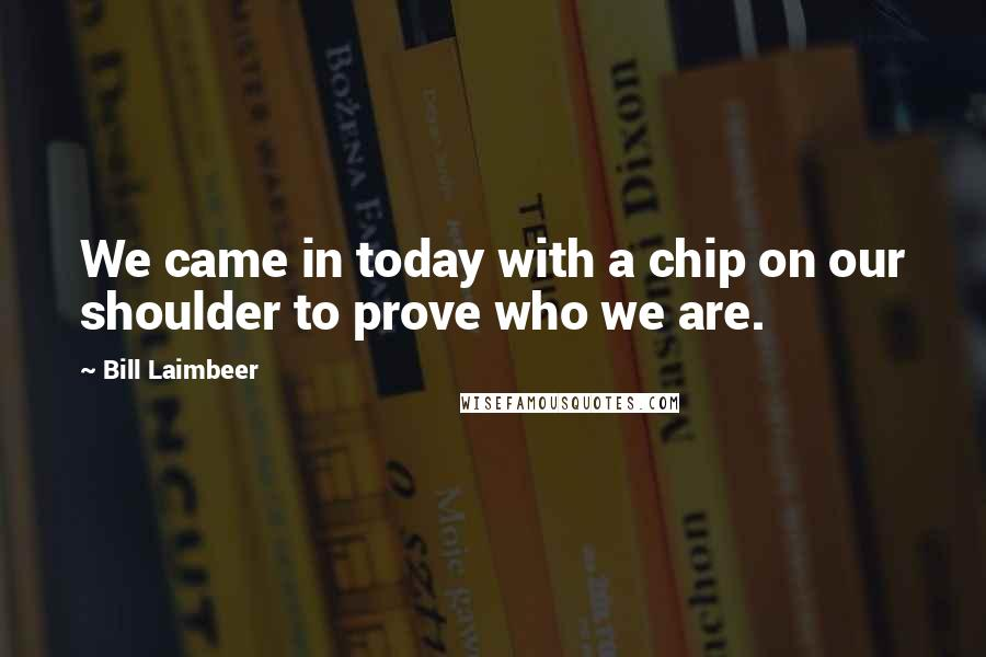 Bill Laimbeer quotes: We came in today with a chip on our shoulder to prove who we are.