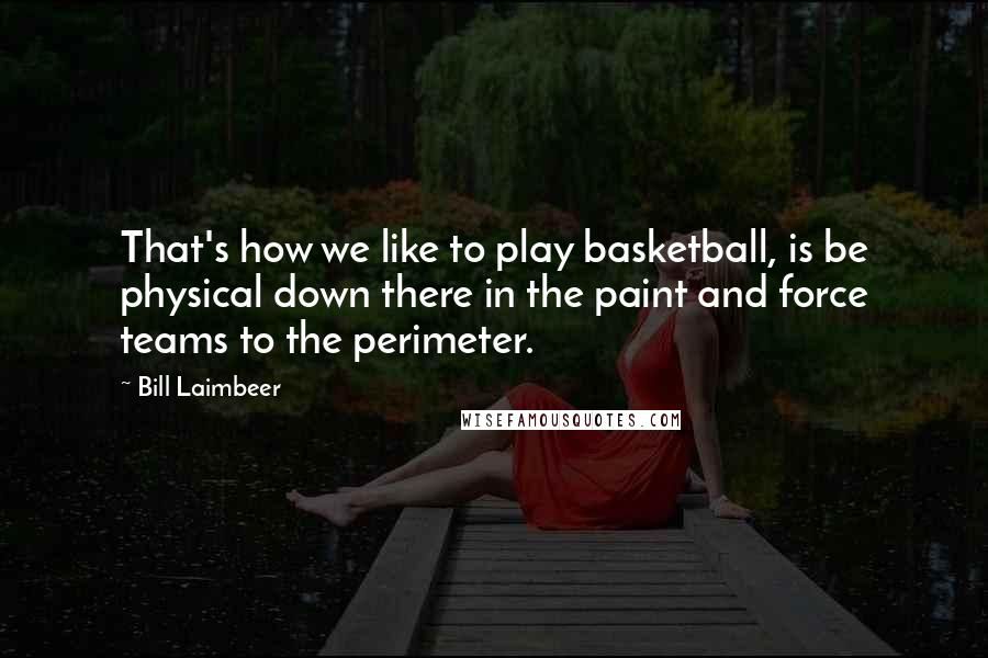 Bill Laimbeer quotes: That's how we like to play basketball, is be physical down there in the paint and force teams to the perimeter.