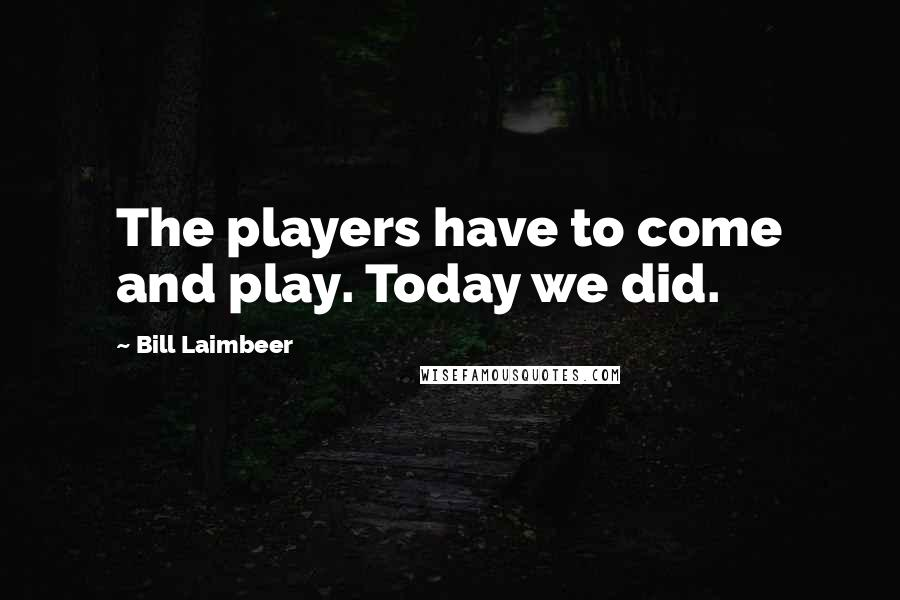 Bill Laimbeer quotes: The players have to come and play. Today we did.