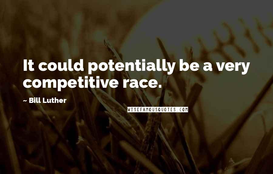 Bill Luther quotes: It could potentially be a very competitive race.
