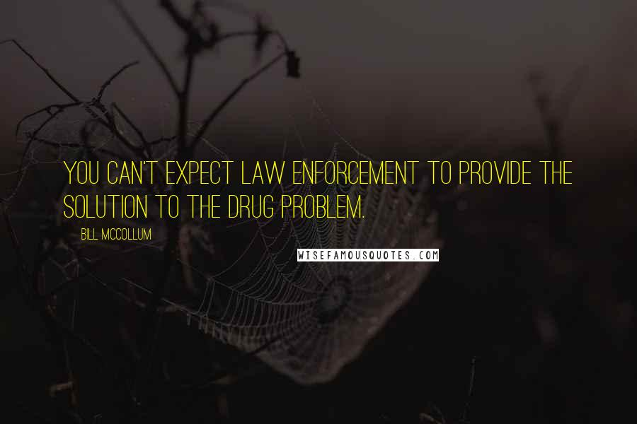 Bill McCollum quotes: You can't expect law enforcement to provide the solution to the drug problem.