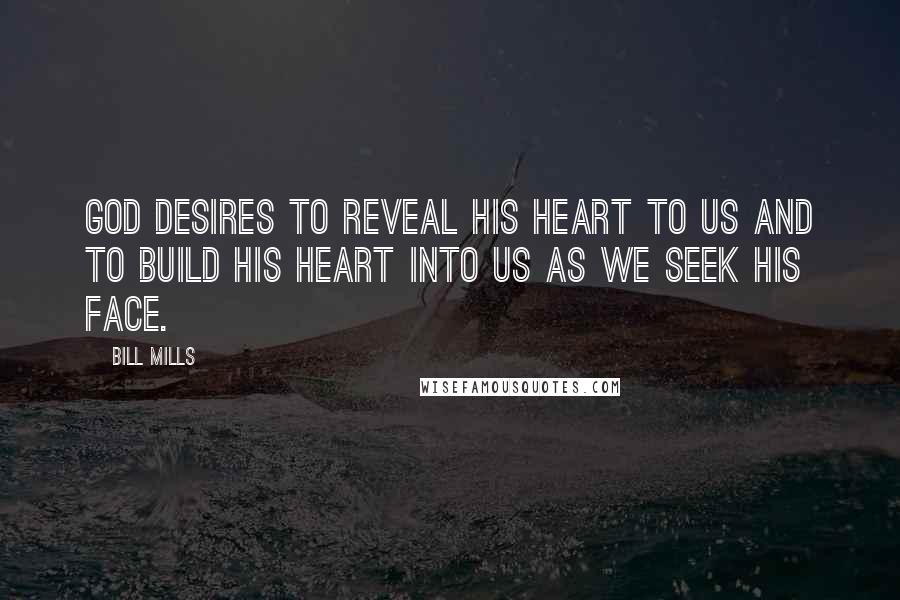 Bill Mills quotes: God desires to reveal His heart to us and to build His heart into us as we seek His face.