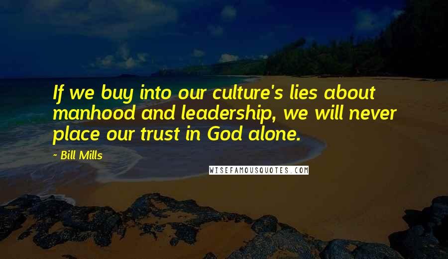 Bill Mills quotes: If we buy into our culture's lies about manhood and leadership, we will never place our trust in God alone.