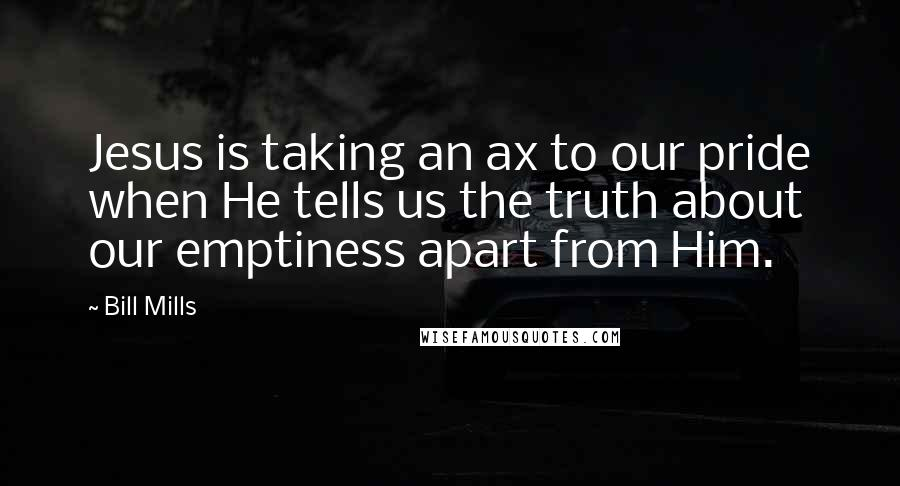Bill Mills quotes: Jesus is taking an ax to our pride when He tells us the truth about our emptiness apart from Him.