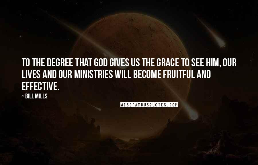 Bill Mills quotes: To the degree that God gives us the grace to see Him, our lives and our ministries will become fruitful and effective.
