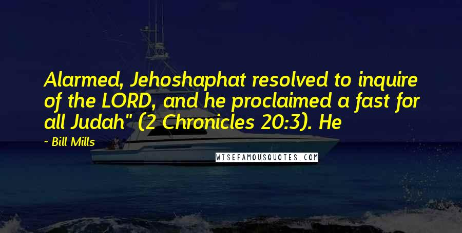 "Bill Mills quotes: Alarmed, Jehoshaphat resolved to inquire of the LORD, and he proclaimed a fast for all Judah"" (2 Chronicles 20:3). He"