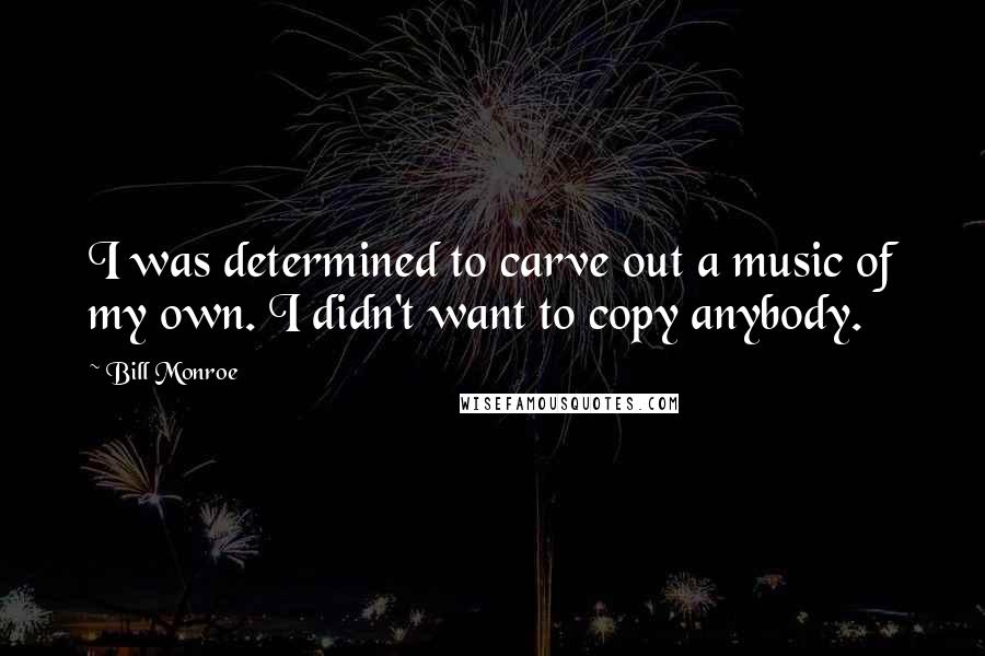 Bill Monroe quotes: I was determined to carve out a music of my own. I didn't want to copy anybody.
