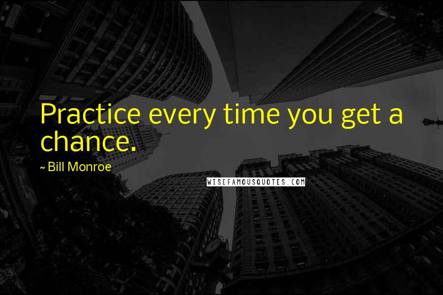 Bill Monroe quotes: Practice every time you get a chance.