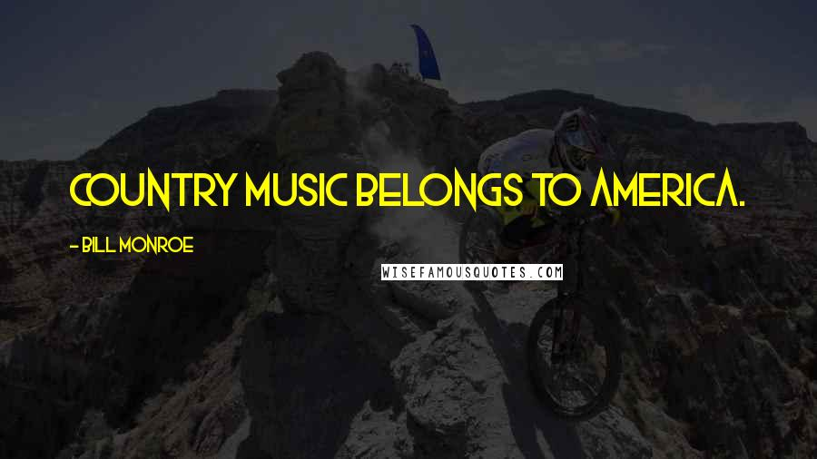 Bill Monroe quotes: Country music belongs to America.