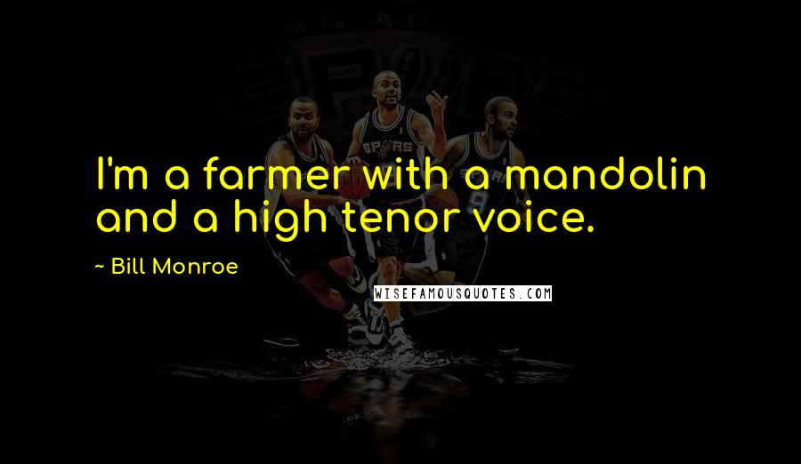 Bill Monroe quotes: I'm a farmer with a mandolin and a high tenor voice.