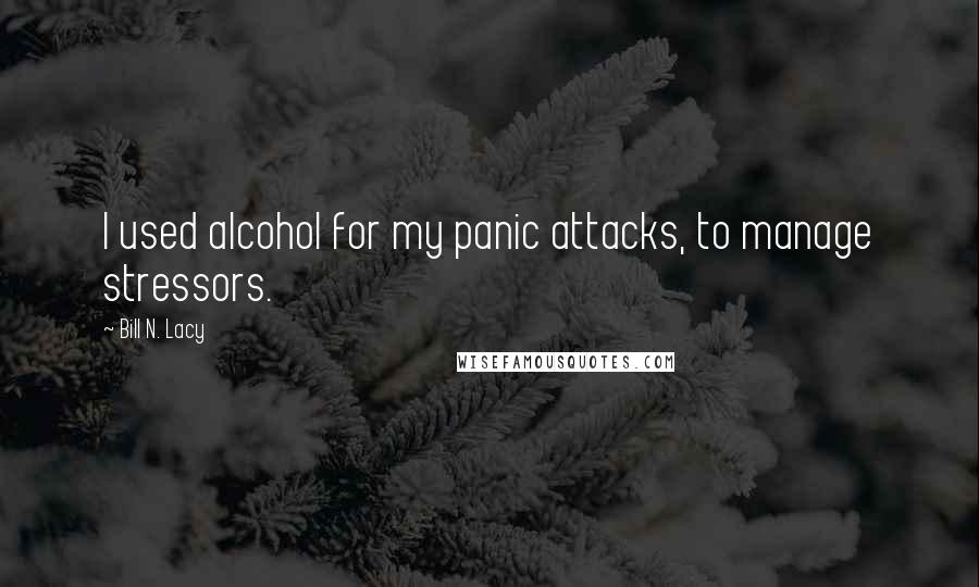 Bill N. Lacy quotes: I used alcohol for my panic attacks, to manage stressors.
