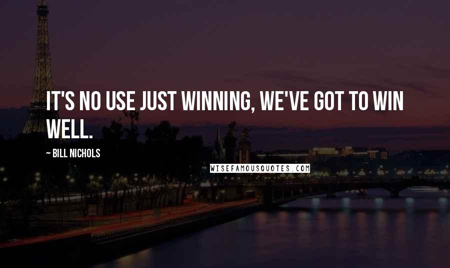 Bill Nichols quotes: It's no use just winning, we've got to win well.