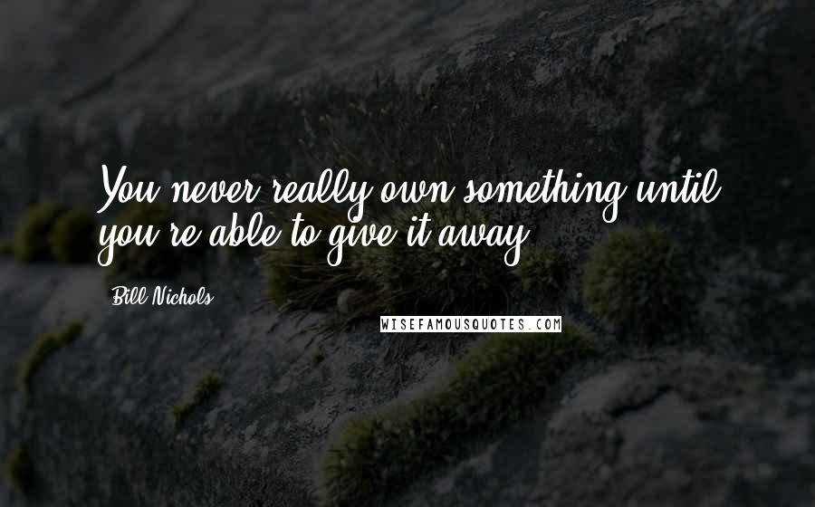 Bill Nichols quotes: You never really own something until you're able to give it away.