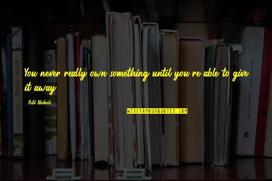 Bill Nichols Quotes By Bill Nichols: You never really own something until you're able