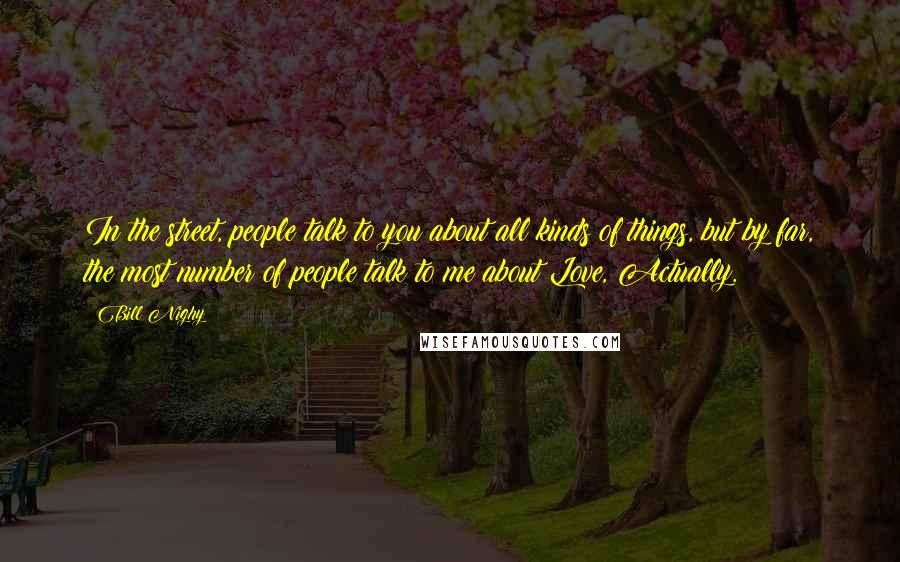 Bill Nighy quotes: In the street, people talk to you about all kinds of things, but by far, the most number of people talk to me about Love, Actually.
