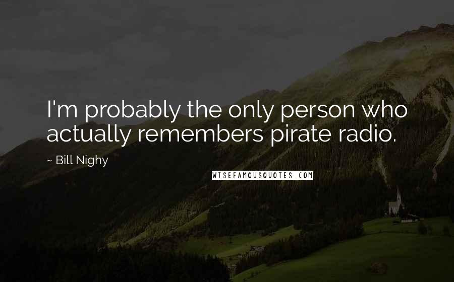 Bill Nighy quotes: I'm probably the only person who actually remembers pirate radio.