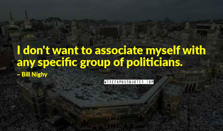 Bill Nighy quotes: I don't want to associate myself with any specific group of politicians.