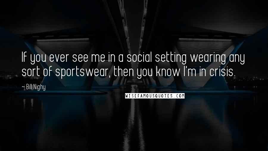 Bill Nighy quotes: If you ever see me in a social setting wearing any sort of sportswear, then you know I'm in crisis.