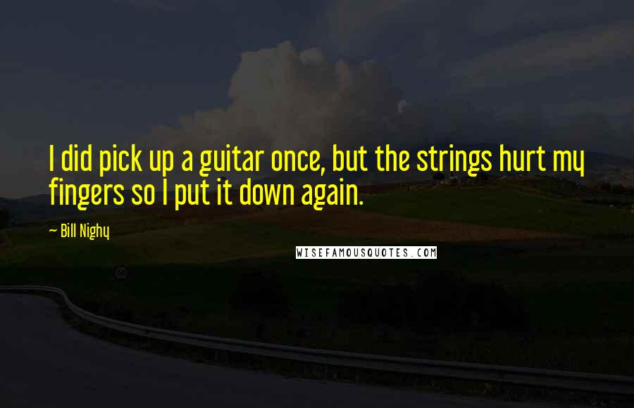 Bill Nighy quotes: I did pick up a guitar once, but the strings hurt my fingers so I put it down again.